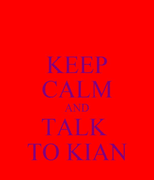 KEEP CALM AND TALK  TO KIAN