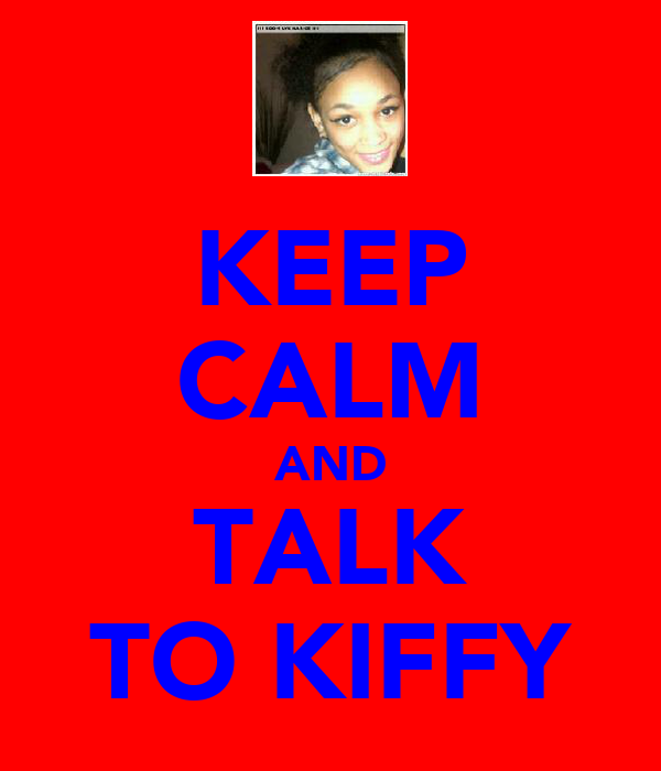 KEEP CALM AND TALK TO KIFFY