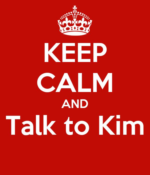 KEEP CALM AND Talk to Kim