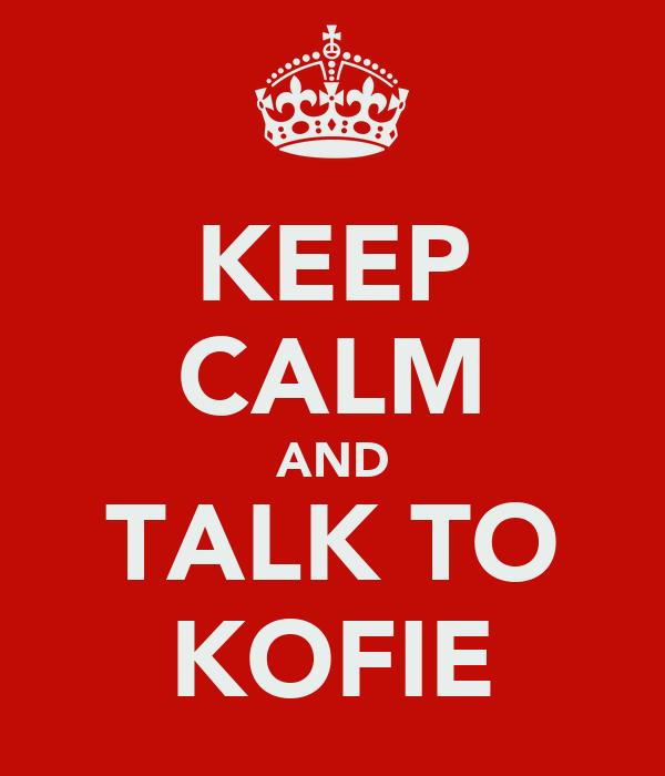 KEEP CALM AND TALK TO KOFIE