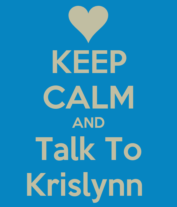 KEEP CALM AND Talk To Krislynn