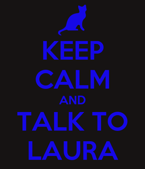 KEEP CALM AND TALK TO LAURA