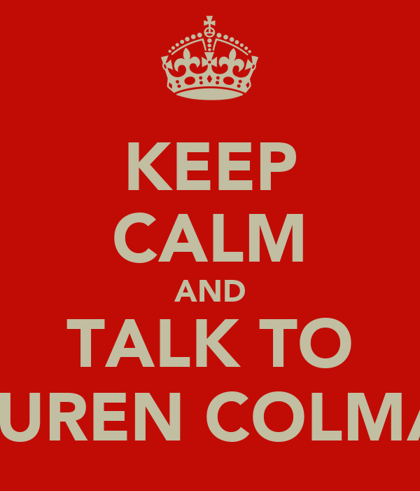 KEEP CALM AND TALK TO LAUREN COLMAN
