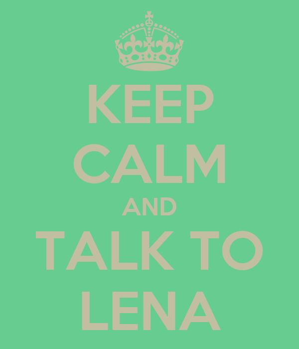 KEEP CALM AND TALK TO LENA