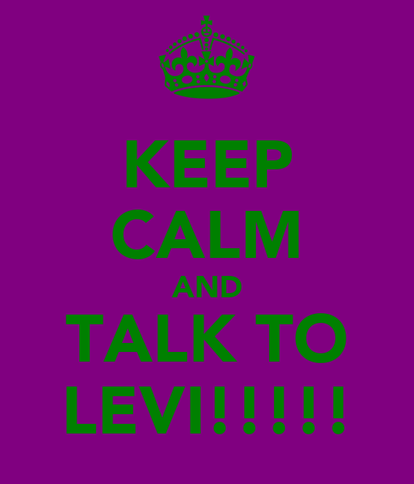 KEEP CALM AND TALK TO LEVI!!!!!