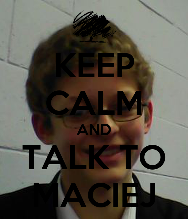 KEEP CALM AND TALK TO MACIEJ