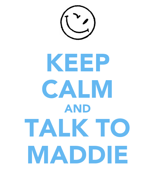 KEEP CALM AND TALK TO MADDIE