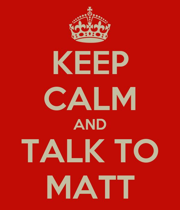 KEEP CALM AND TALK TO MATT