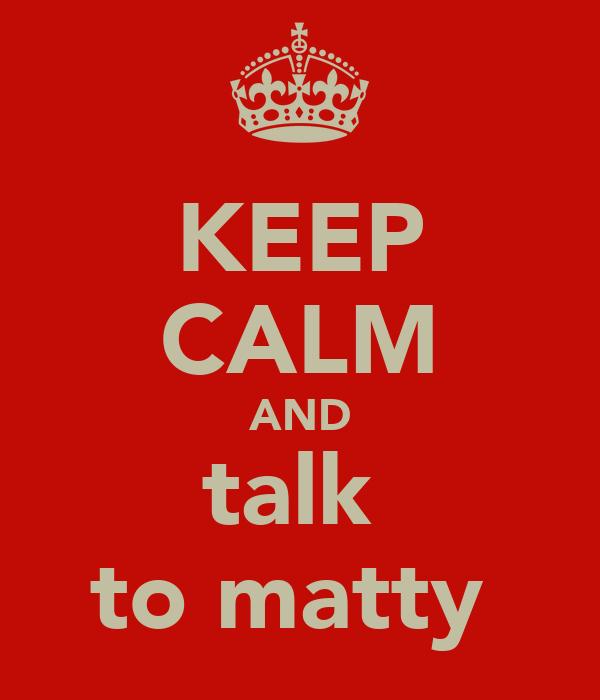 KEEP CALM AND talk  to matty