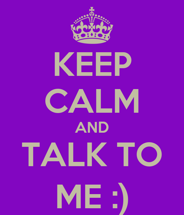 KEEP CALM AND TALK TO ME :)