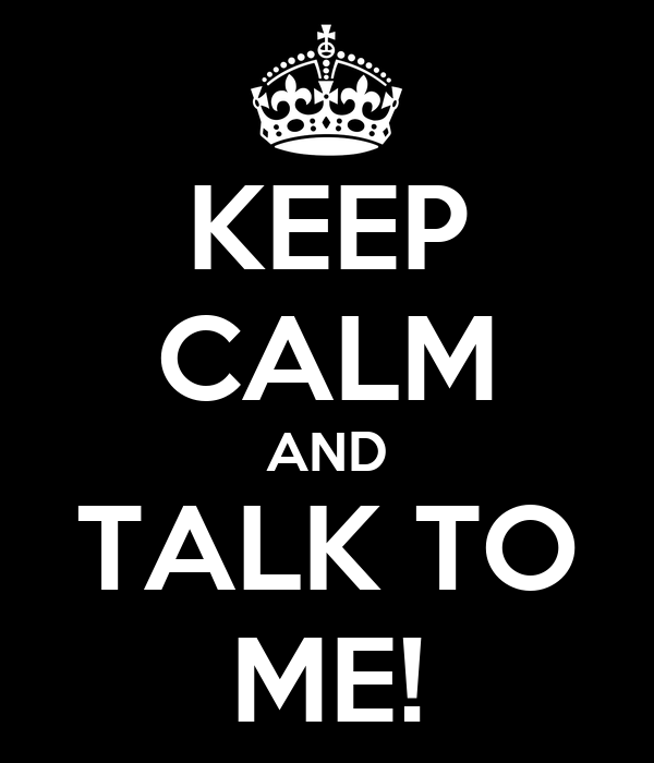 KEEP CALM AND TALK TO ME!