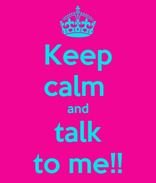 Keep calm  and talk to me!!