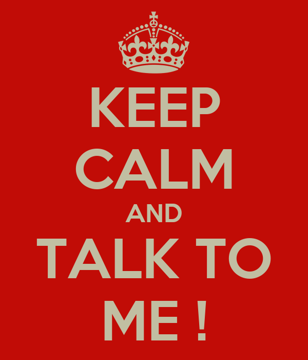 KEEP CALM AND TALK TO ME !