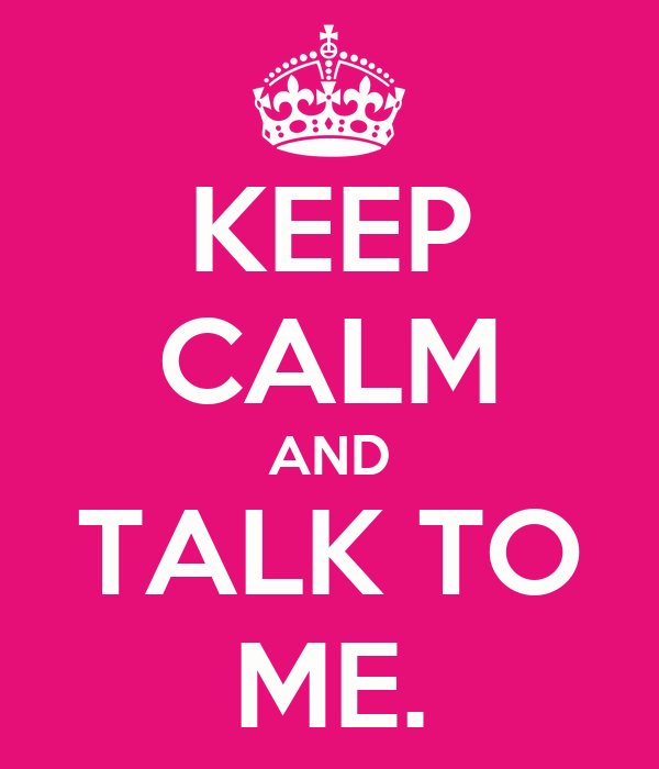 KEEP CALM AND TALK TO ME.