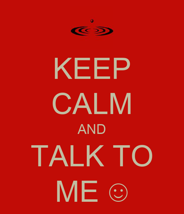KEEP CALM AND TALK TO ME ☺