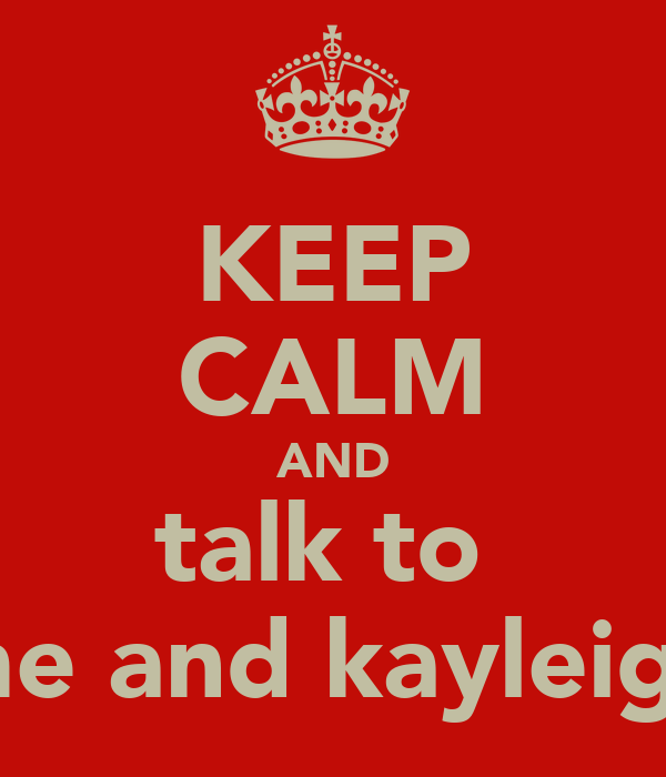KEEP CALM AND talk to  me and kayleigh