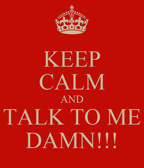 KEEP CALM AND TALK TO ME DAMN!!!