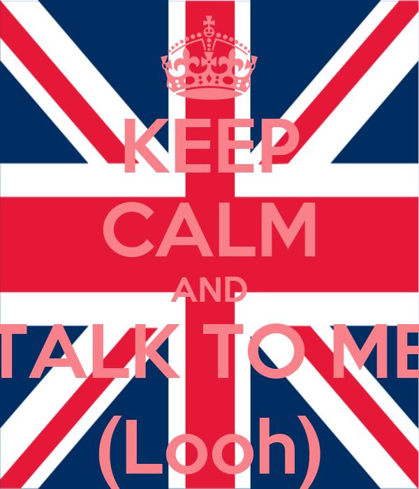 KEEP CALM AND TALK TO ME (Looh)