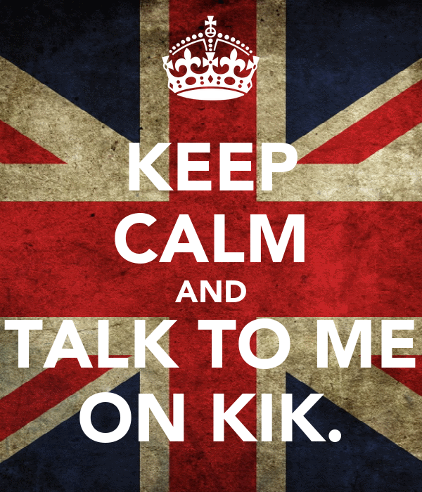 KEEP CALM AND TALK TO ME ON KIK.