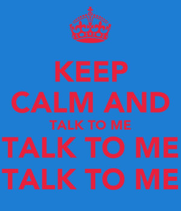 KEEP CALM AND TALK TO ME TALK TO ME TALK TO ME
