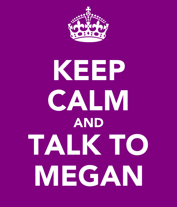 KEEP CALM AND TALK TO MEGAN