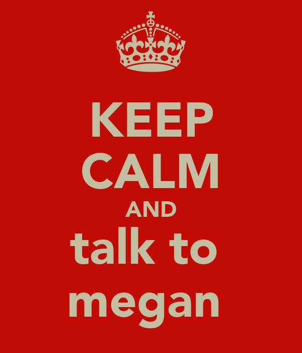 KEEP CALM AND talk to  megan