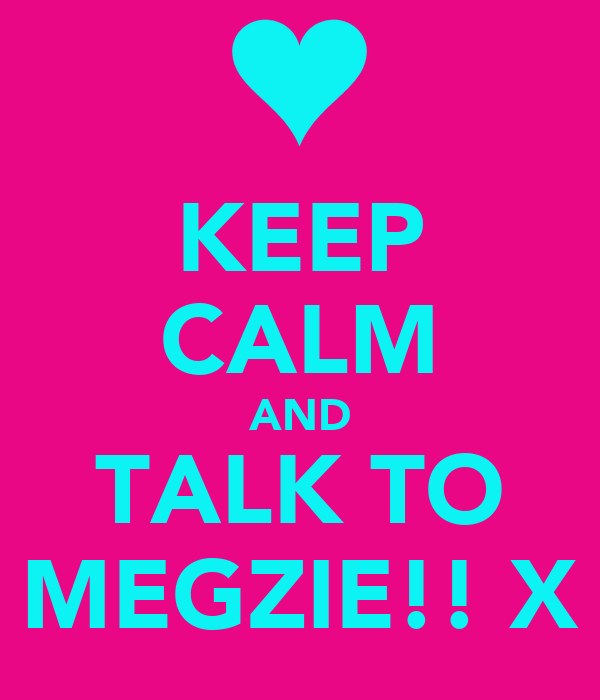 KEEP CALM AND TALK TO MEGZIE!! X