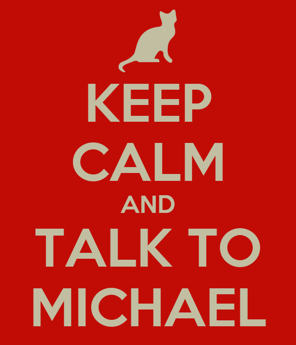 KEEP CALM AND TALK TO MICHAEL