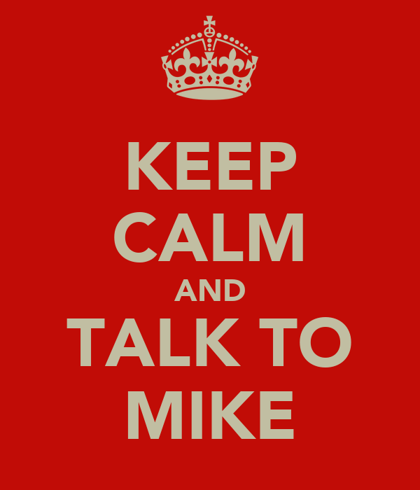 KEEP CALM AND TALK TO MIKE