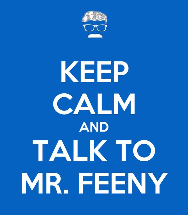 KEEP CALM AND TALK TO MR. FEENY