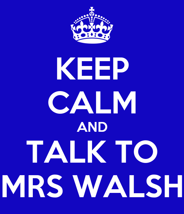 KEEP CALM AND TALK TO MRS WALSH