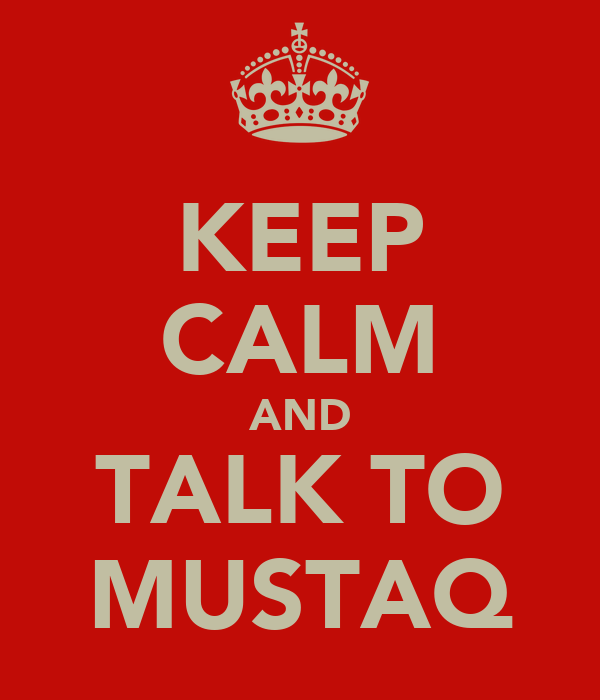 KEEP CALM AND TALK TO MUSTAQ