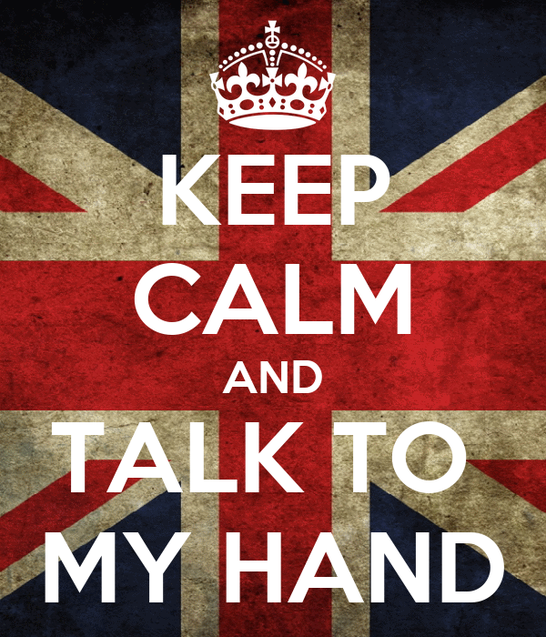 KEEP CALM AND TALK TO  MY HAND