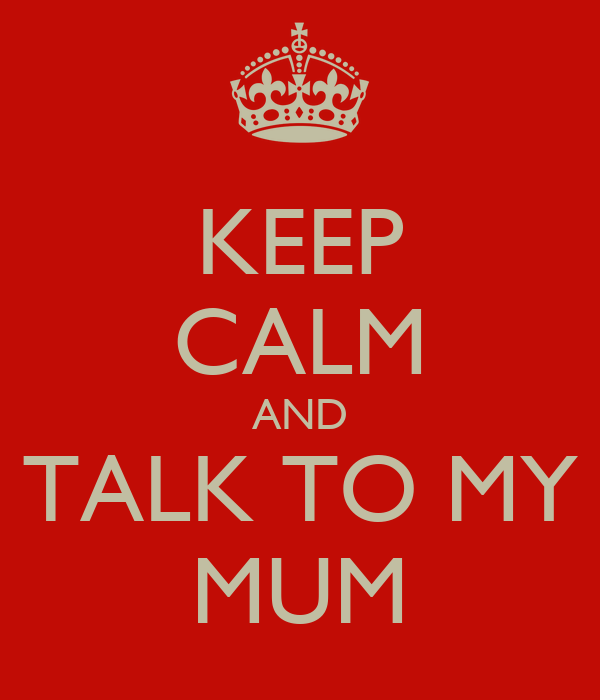 KEEP CALM AND TALK TO MY MUM