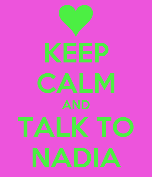 KEEP CALM AND TALK TO NADIA