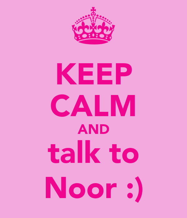 KEEP CALM AND talk to Noor :)