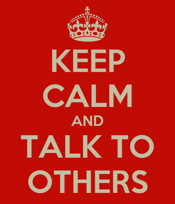 KEEP CALM AND TALK TO OTHERS