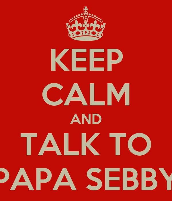 KEEP CALM AND TALK TO PAPA SEBBY