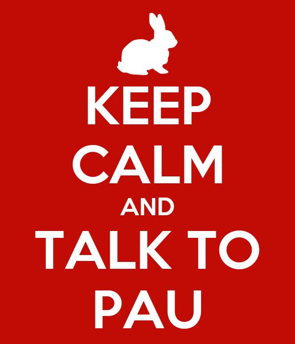 KEEP CALM AND TALK TO PAU