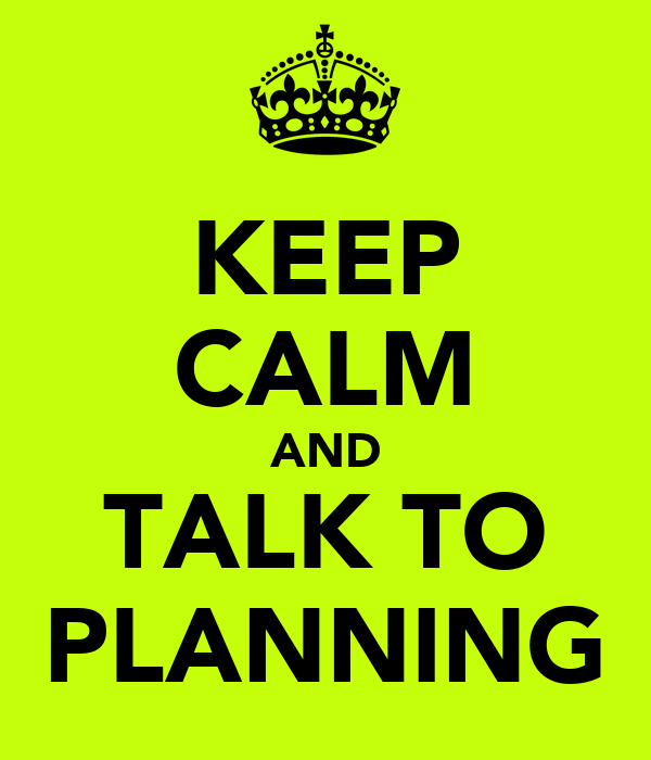 KEEP CALM AND TALK TO PLANNING