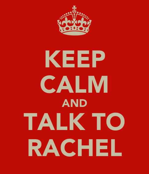 KEEP CALM AND TALK TO RACHEL