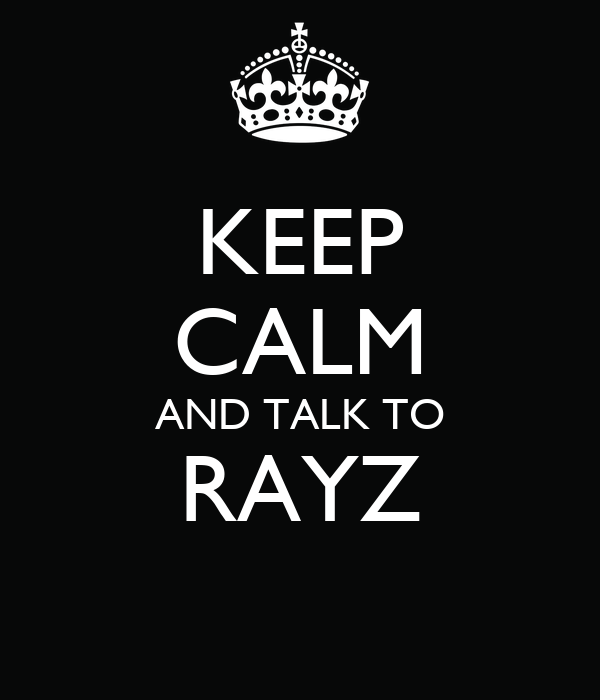 KEEP CALM AND TALK TO RAYZ