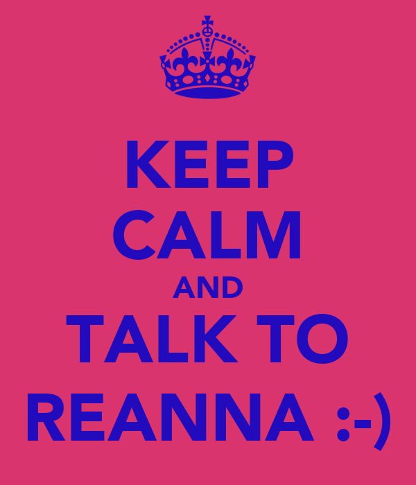 KEEP CALM AND TALK TO REANNA :-)