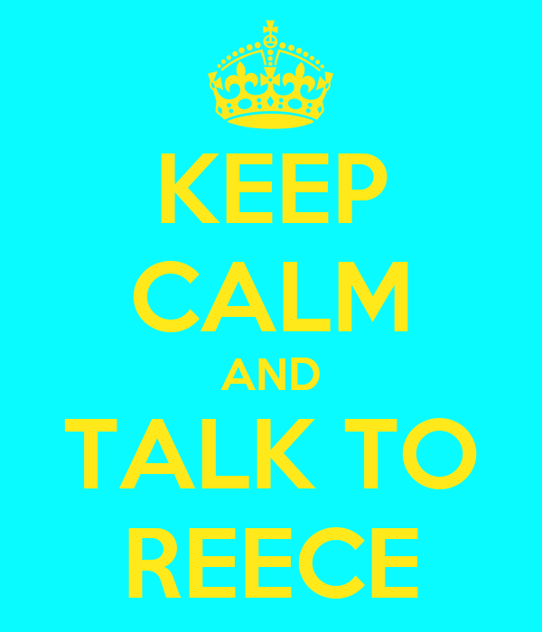KEEP CALM AND TALK TO REECE