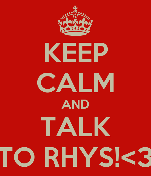 KEEP CALM AND TALK TO RHYS!<3