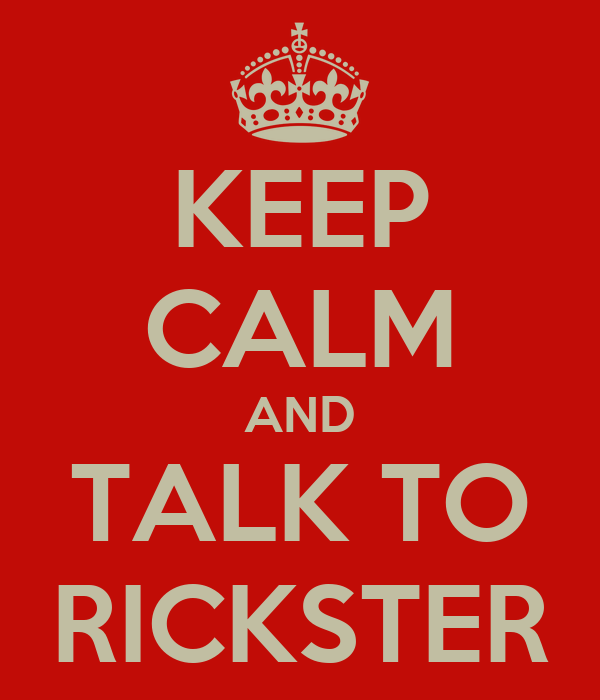 KEEP CALM AND TALK TO RICKSTER