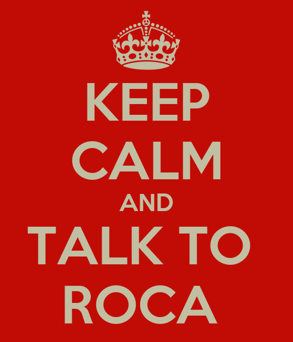 KEEP CALM AND TALK TO  ROCA