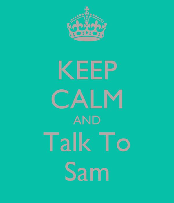 KEEP CALM AND Talk To Sam