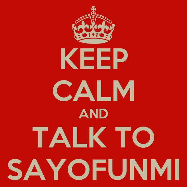 KEEP CALM AND TALK TO SAYOFUNMI
