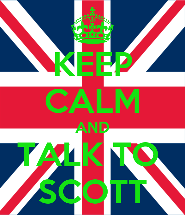 KEEP CALM AND TALK TO  SCOTT
